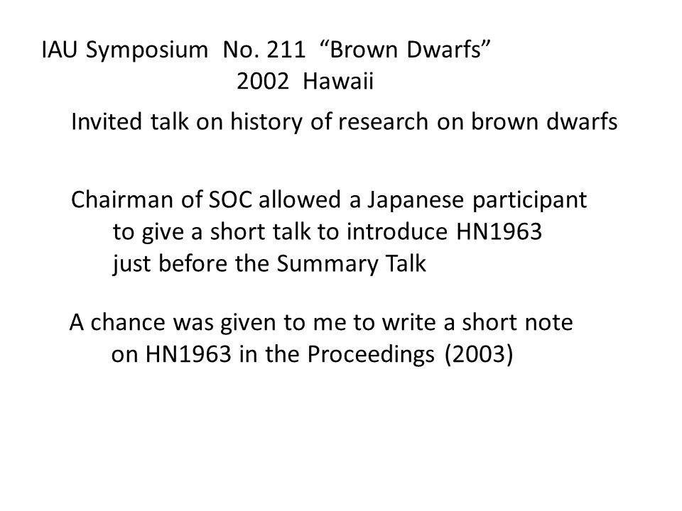 "IAU Symposium No. 211 ""Brown Dwarfs"" Invited talk on history of research on brown dwarfs 2002 Hawaii Chairman of SOC allowed a Japanese participant to"