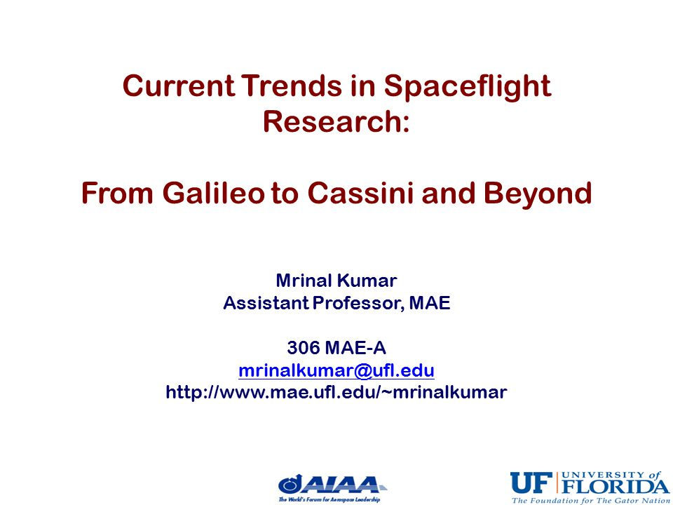 Current Trends in Spaceflight Research: From Galileo to Cassini and Beyond Mrinal Kumar Assistant Professor, MAE 306 MAE-A mrinalkumar@ufl.edu http://