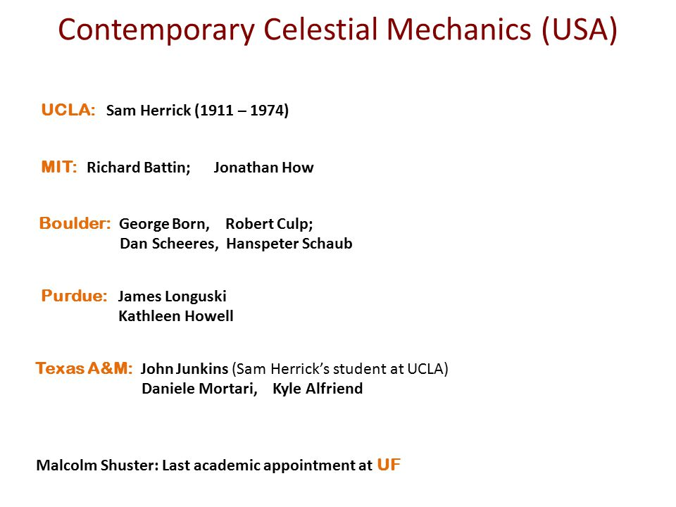 Contemporary Celestial Mechanics (USA) UCLA: Sam Herrick (1911 – 1974) Purdue: James Longuski Kathleen Howell MIT: Richard Battin; Jonathan How Boulde