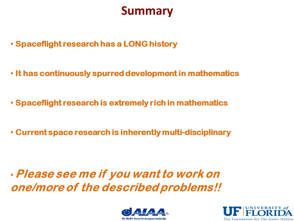 Summary Spaceflight research has a LONG history It has continuously spurred development in mathematics Spaceflight research is extremely rich in mathematics Current space research is inherently multi-disciplinary Please see me if you want to work on one/more of the described problems!!