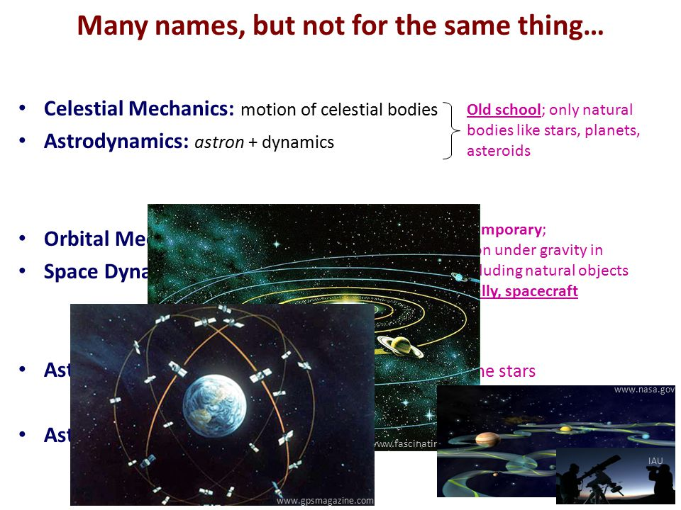 Many names, but not for the same thing… Celestial Mechanics: motion of celestial bodies Astrodynamics: astron + dynamics Orbital Mechanics: mechanics in orbit Space Dynamics: motion in space Astronautics: astron + nauticus: navigation through the stars Astronomy: astron + nomos : related field, observation of stars etc.