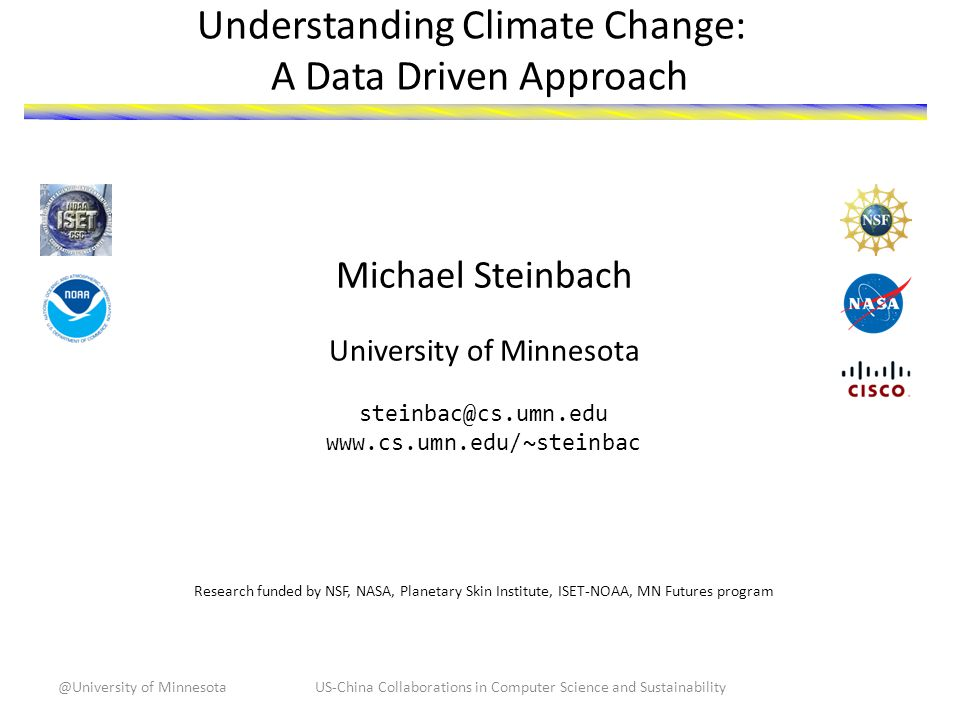 Understanding Climate Change: A Data Driven Approach Michael Steinbach University of Minnesota steinbac@cs.umn.edu www.cs.umn.edu/~steinbac Research funded by NSF, NASA, Planetary Skin Institute, ISET-NOAA, MN Futures program US-China Collaborations in Computer Science and Sustainability@University of Minnesota