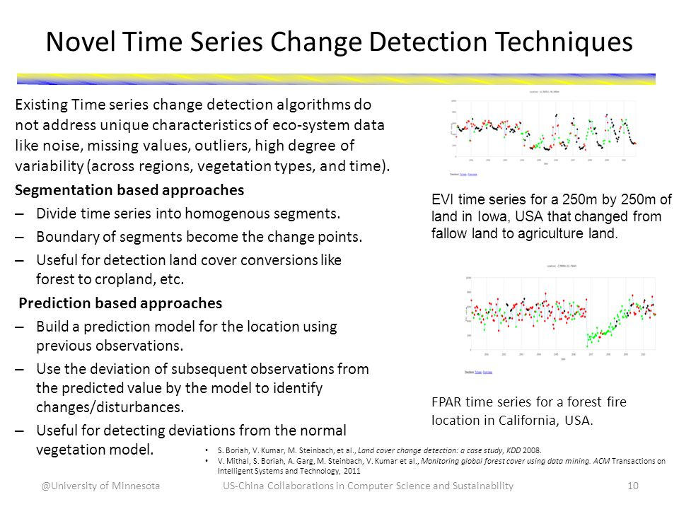 Novel Time Series Change Detection Techniques Existing Time series change detection algorithms do not address unique characteristics of eco-system data like noise, missing values, outliers, high degree of variability (across regions, vegetation types, and time).
