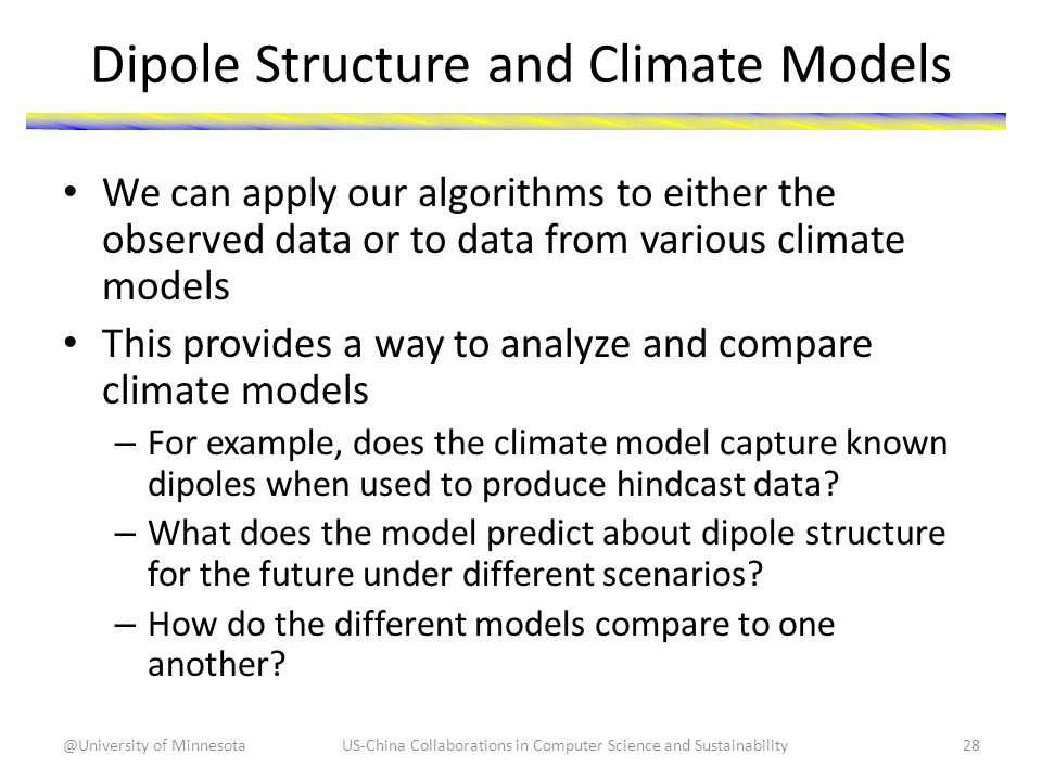 Dipole Structure and Climate Models We can apply our algorithms to either the observed data or to data from various climate models This provides a way to analyze and compare climate models – For example, does the climate model capture known dipoles when used to produce hindcast data.