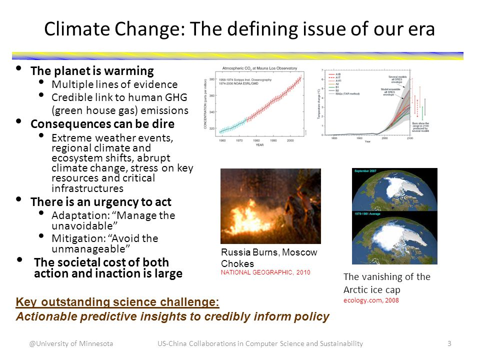 Climate Change: The defining issue of our era The planet is warming Multiple lines of evidence Credible link to human GHG (green house gas) emissions Consequences can be dire Extreme weather events, regional climate and ecosystem shifts, abrupt climate change, stress on key resources and critical infrastructures There is an urgency to act Adaptation: Manage the unavoidable Mitigation: Avoid the unmanageable The societal cost of both action and inaction is large Key outstanding science challenge: Actionable predictive insights to credibly inform policy Russia Burns, Moscow Chokes NATIONAL GEOGRAPHIC, 2010 The vanishing of the Arctic ice cap ecology.com, 2008 US-China Collaborations in Computer Science and Sustainability3@University of Minnesota