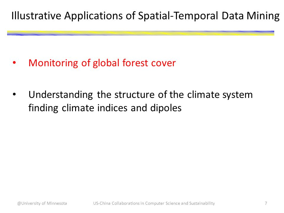 Illustrative Applications of Spatial-Temporal Data Mining Monitoring of global forest cover Understanding the structure of the climate system finding climate indices and dipoles US-China Collaborations in Computer Science and Sustainability7@University of Minnesota