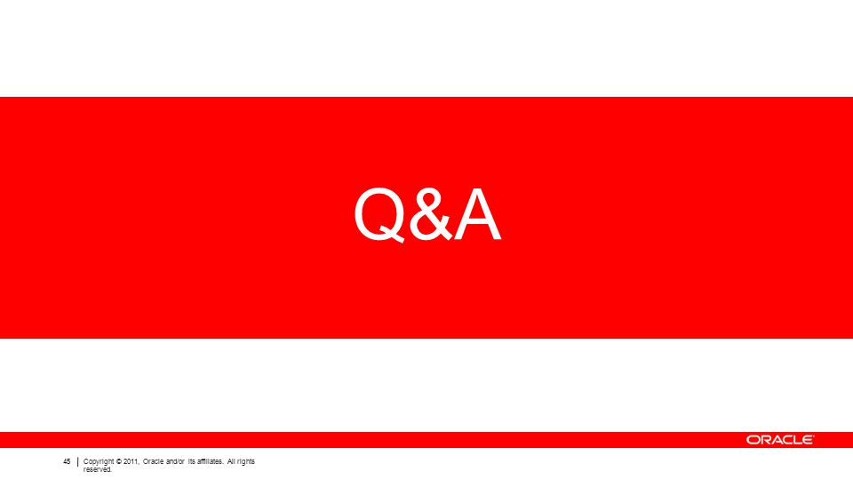 45Copyright © 2011, Oracle and/or its affiliates. All rights reserved. Q&A