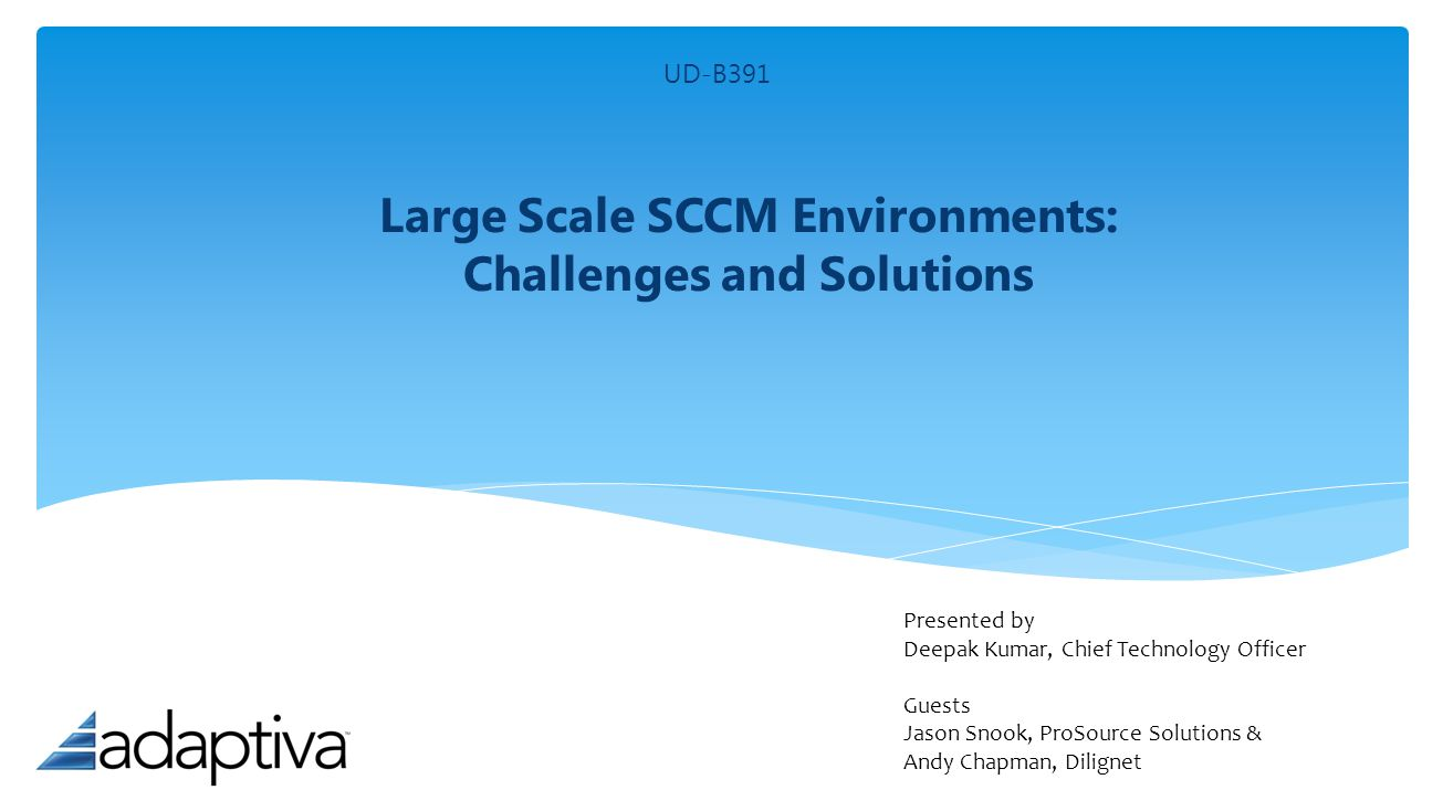 Large Scale SCCM Environments: Challenges and Solutions Presented by Deepak Kumar, Chief Technology Officer Guests Jason Snook, ProSource Solutions &