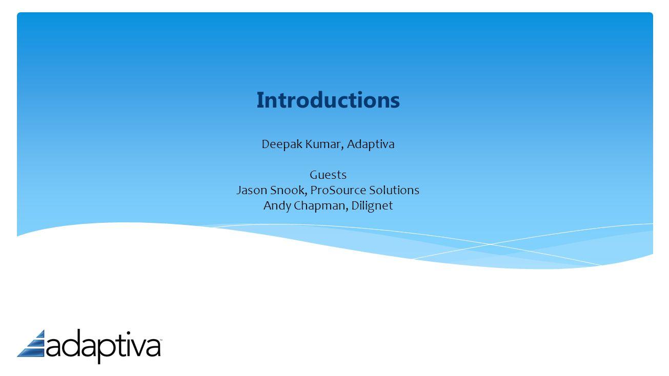Introductions Deepak Kumar, Adaptiva Guests Jason Snook, ProSource Solutions Andy Chapman, Dilignet