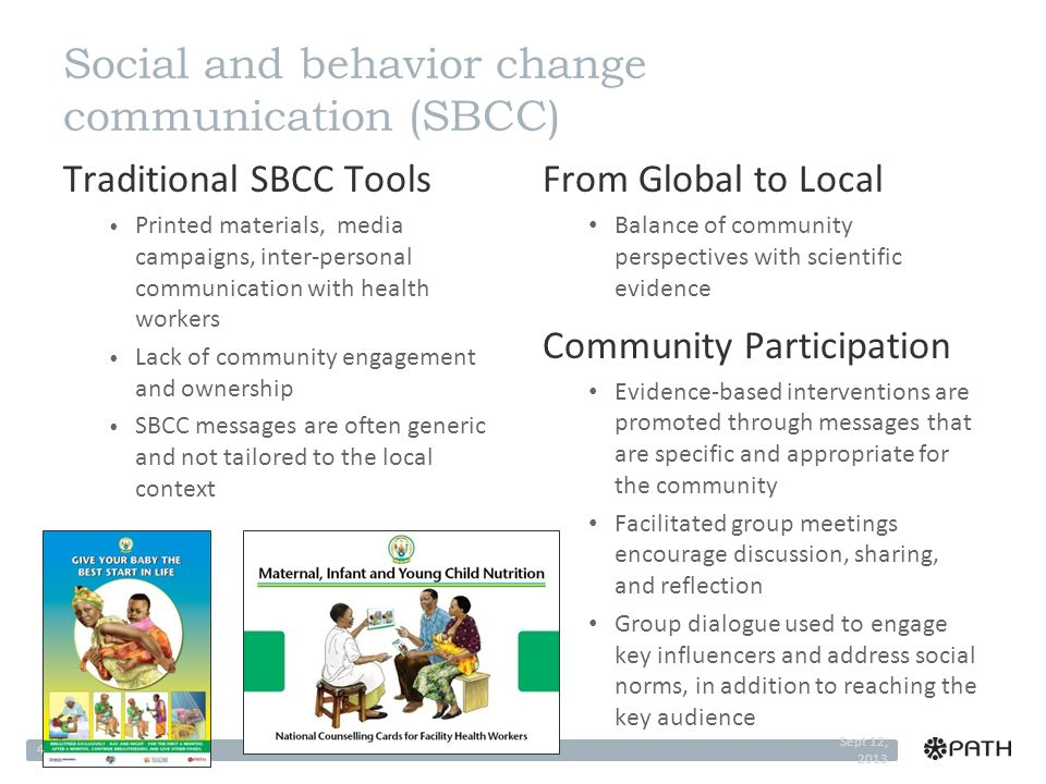 Social and behavior change communication (SBCC) Traditional SBCC Tools Printed materials, media campaigns, inter-personal communication with health workers Lack of community engagement and ownership SBCC messages are often generic and not tailored to the local context From Global to Local Balance of community perspectives with scientific evidence Community Participation Evidence-based interventions are promoted through messages that are specific and appropriate for the community Facilitated group meetings encourage discussion, sharing, and reflection Group dialogue used to engage key influencers and address social norms, in addition to reaching the key audience Sept 12, 2013 4