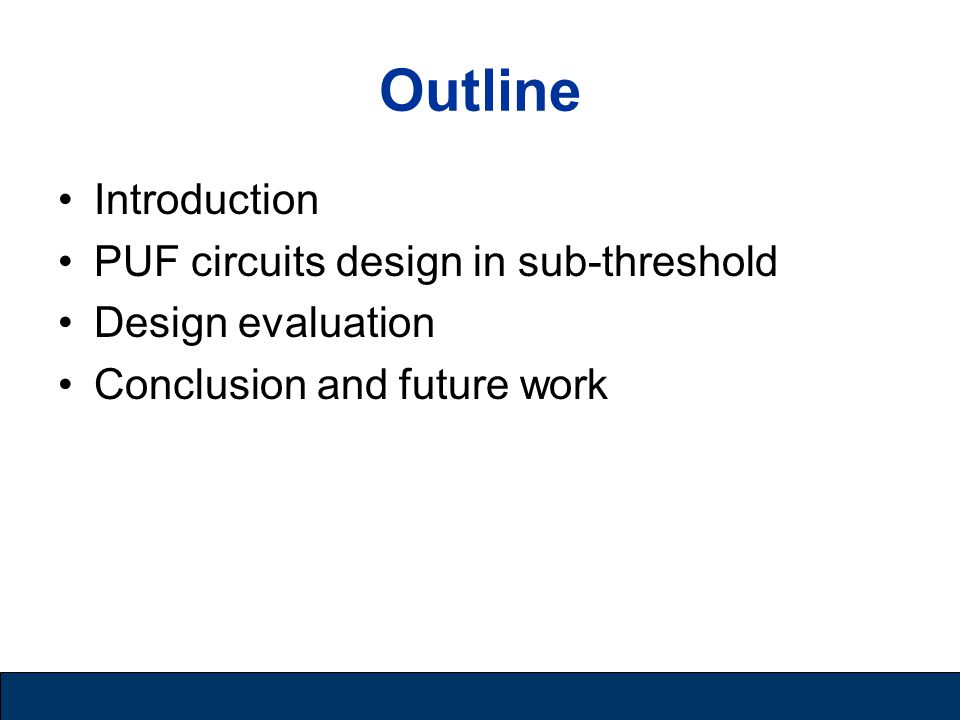 Introduction Physical unclonable function (PUF) –Unique challenge-response pairs (CRPs) –Process variations: difficult to model, control and replicate –Secure key storage and random number generation PUF Implementations –First PUF: random speckle pattern of optical materials –Ring oscillator, delay arbiter or metastability-based circuits –Power-up states of SRAM and other memory chips Affordable security for low-power applications