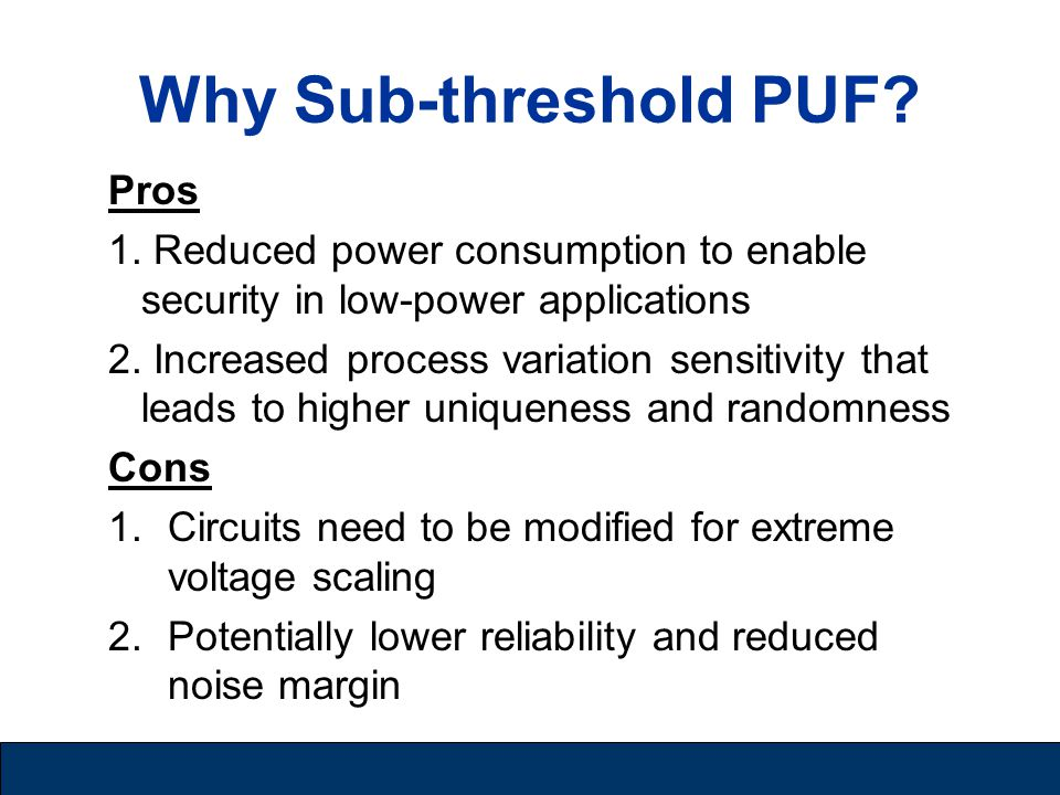 Why Sub-threshold PUF? Pros 1. Reduced power consumption to enable security in low-power applications 2. Increased process variation sensitivity that