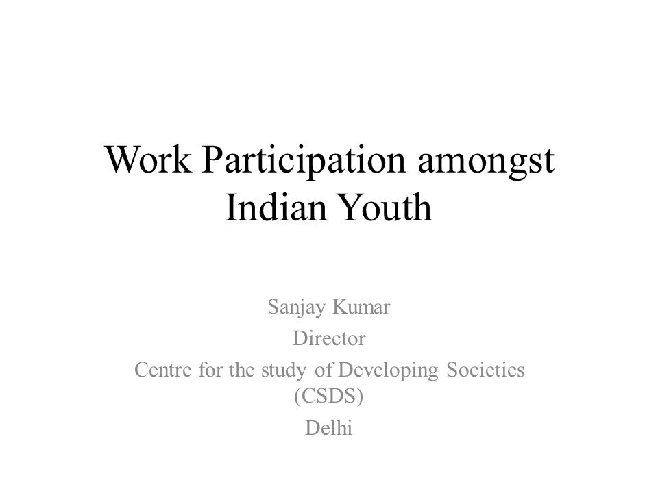 Work Participation amongst Indian Youth Sanjay Kumar Director Centre for the study of Developing Societies (CSDS) Delhi