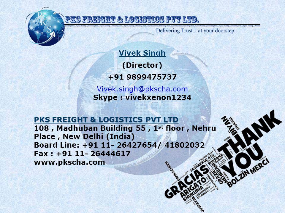 Vivek Singh (Director) +91 9899475737 Vivek.singh@pkscha.com Skype : vivekxenon1234 PKS FREIGHT & LOGISTICS PVT LTD 108, Madhuban Building 55, 1 st floor, Nehru Place, New Delhi (India) Board Line: +91 11- 26427654/ 41802032 Fax : +91 11- 26444617 www.pkscha.com