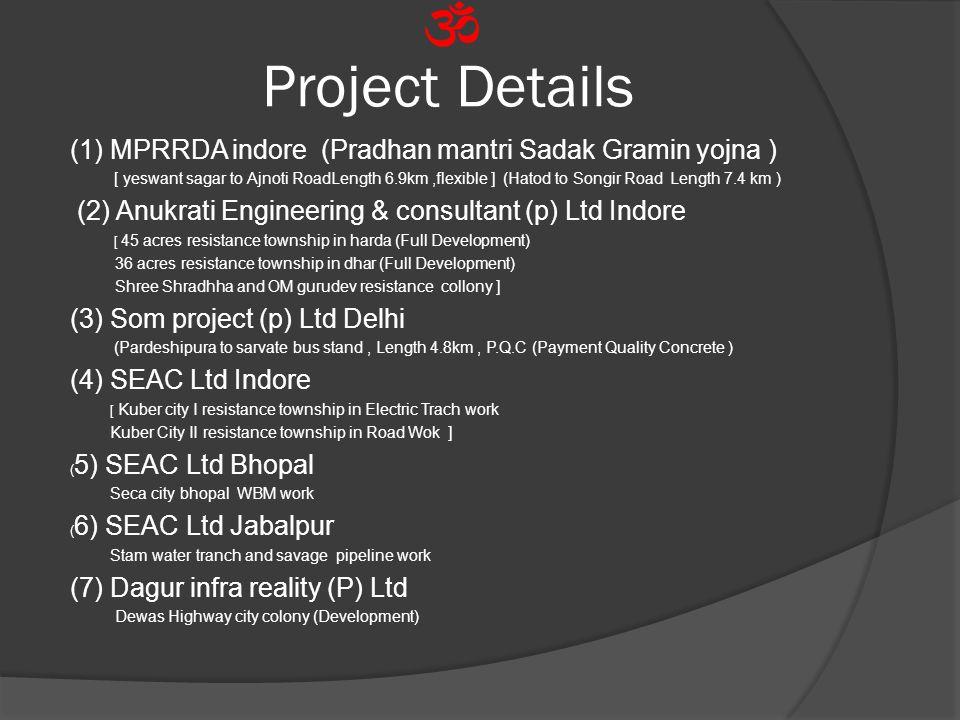 Project Details (1) MPRRDA indore (Pradhan mantri Sadak Gramin yojna ) [ yeswant sagar to Ajnoti RoadLength 6.9km,flexible ] (Hatod to Songir Road Length 7.4 km ) (2) Anukrati Engineering & consultant (p) Ltd Indore [ 45 acres resistance township in harda (Full Development) 36 acres resistance township in dhar (Full Development) Shree Shradhha and OM gurudev resistance collony ] (3) Som project (p) Ltd Delhi (Pardeshipura to sarvate bus stand, Length 4.8km, P.Q.C (Payment Quality Concrete ) (4) SEAC Ltd Indore [ Kuber city I resistance township in Electric Trach work Kuber City II resistance township in Road Wok ] ( 5) SEAC Ltd Bhopal Seca city bhopal WBM work ( 6) SEAC Ltd Jabalpur Stam water tranch and savage pipeline work (7) Dagur infra reality (P) Ltd Dewas Highway city colony (Development)
