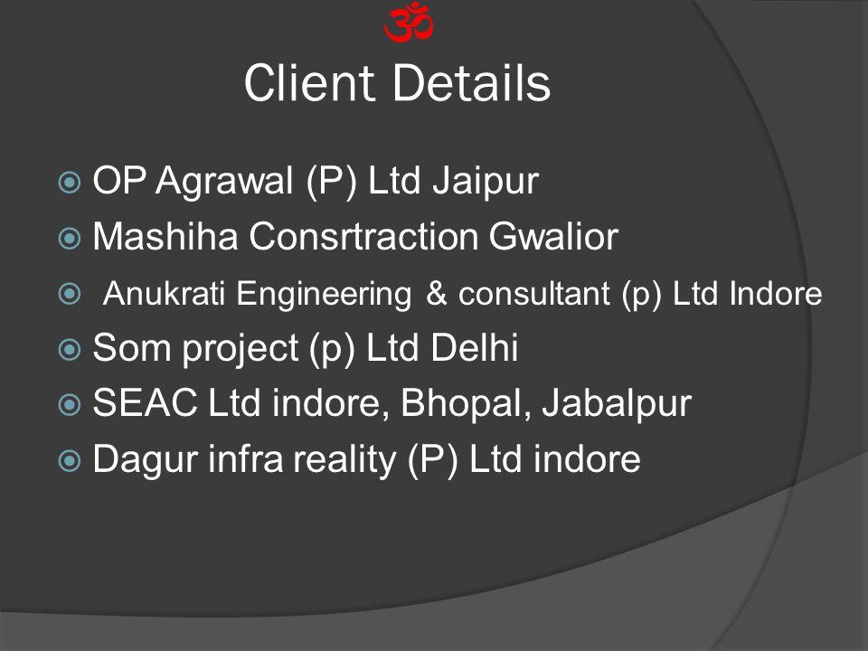 Client Details  OP Agrawal (P) Ltd Jaipur  Mashiha Consrtraction Gwalior  Anukrati Engineering & consultant (p) Ltd Indore  Som project (p) Ltd Delhi  SEAC Ltd indore, Bhopal, Jabalpur  Dagur infra reality (P) Ltd indore