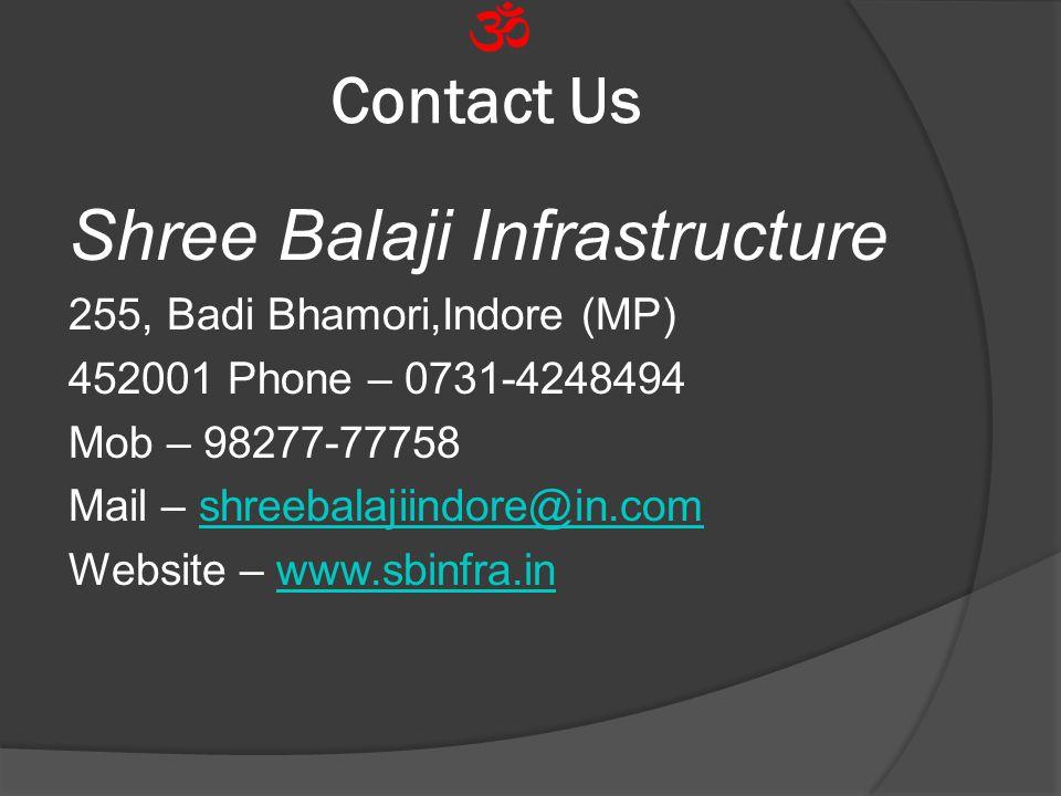 Contact Us Shree Balaji Infrastructure 255, Badi Bhamori,Indore (MP) 452001 Phone – 0731-4248494 Mob – 98277-77758 Mail – shreebalajiindore@in.comshre