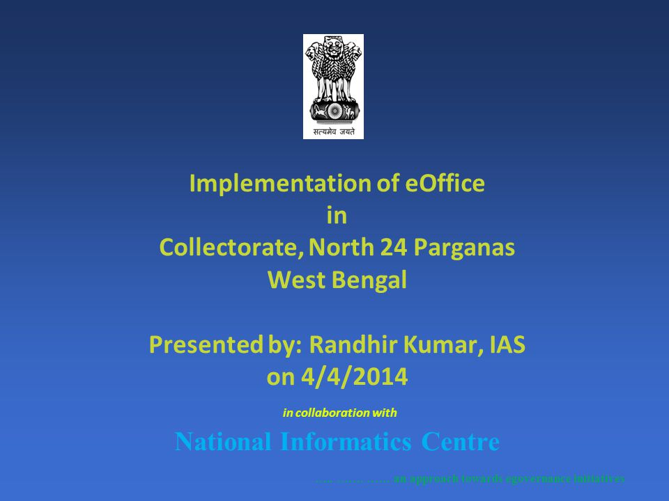 Implementation of eOffice in Collectorate, North 24 Parganas West Bengal Presented by: Randhir Kumar, IAS on 4/4/2014 in collaboration with National I