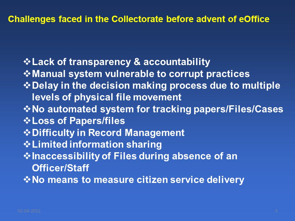 02-04-20123 Challenges faced in the Collectorate before advent of eOffice  Lack of transparency & accountability  Manual system vulnerable to corrup