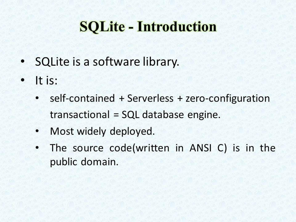SQLite is a software library. It is: self-contained + Serverless + zero-configuration transactional = SQL database engine. Most widely deployed. The s