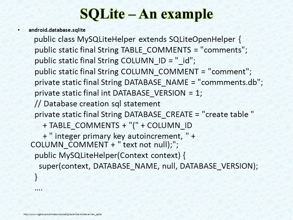 android.database.sqlite public class MySQLiteHelper extends SQLiteOpenHelper { public static final String TABLE_COMMENTS = comments ; public static final String COLUMN_ID = _id ; public static final String COLUMN_COMMENT = comment ; private static final String DATABASE_NAME = commments.db ; private static final int DATABASE_VERSION = 1; // Database creation sql statement private static final String DATABASE_CREATE = create table + TABLE_COMMENTS + ( + COLUMN_ID + integer primary key autoincrement, + COLUMN_COMMENT + text not null); ; public MySQLiteHelper(Context context) { super(context, DATABASE_NAME, null, DATABASE_VERSION); } ….