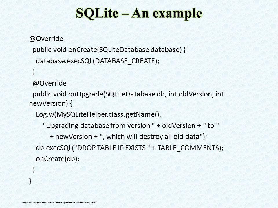 @Override public void onCreate(SQLiteDatabase database) { database.execSQL(DATABASE_CREATE); } @Override public void onUpgrade(SQLiteDatabase db, int