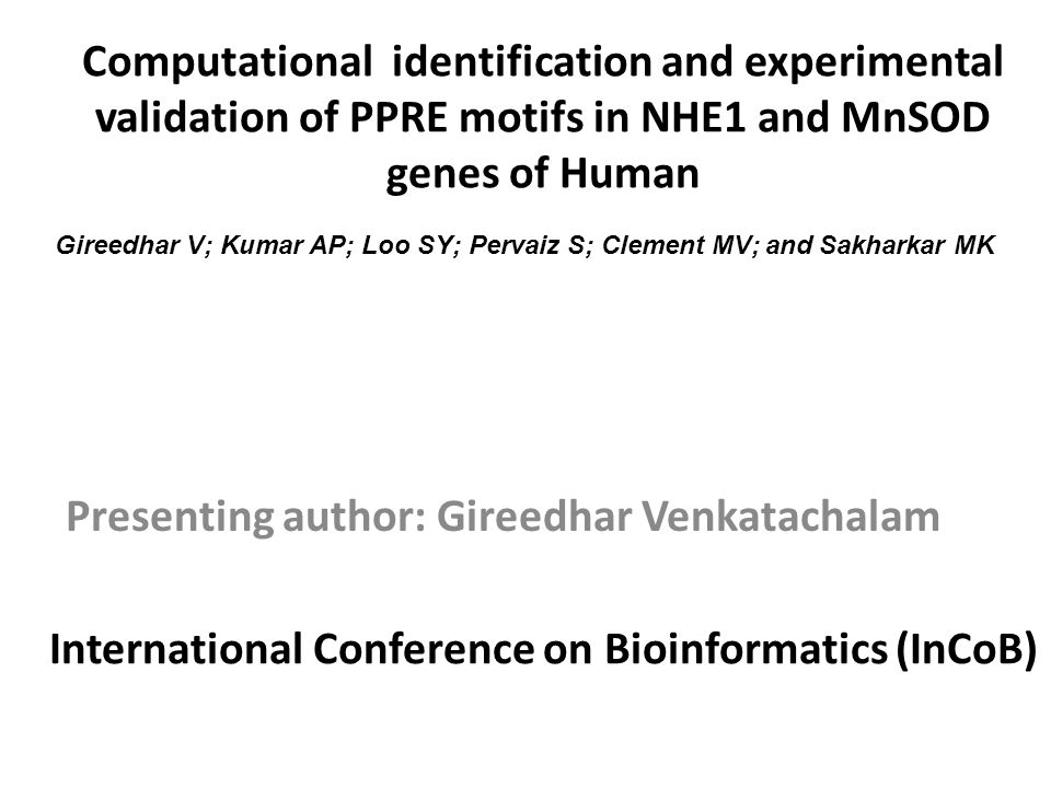 Computational identification and experimental validation of PPRE motifs in NHE1 and MnSOD genes of Human Presenting author: Gireedhar Venkatachalam Gireedhar V; Kumar AP; Loo SY; Pervaiz S; Clement MV; and Sakharkar MK International Conference on Bioinformatics (InCoB)