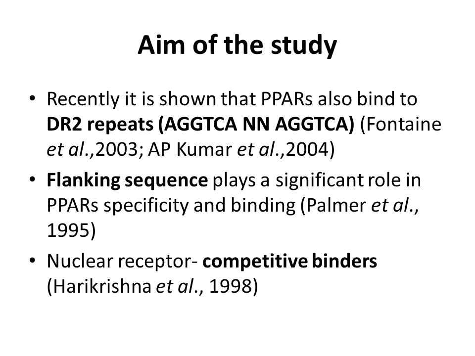 Aim of the study Recently it is shown that PPARs also bind to DR2 repeats (AGGTCA NN AGGTCA) (Fontaine et al.,2003; AP Kumar et al.,2004) Flanking sequence plays a significant role in PPARs specificity and binding (Palmer et al., 1995) Nuclear receptor- competitive binders (Harikrishna et al., 1998)