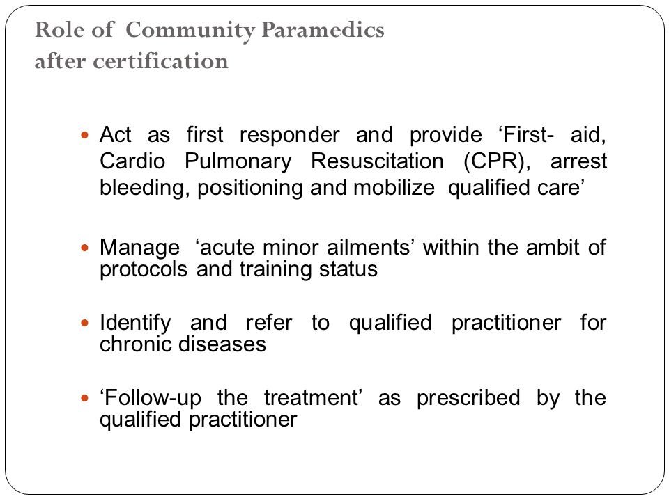 Role of Community Paramedics after certification Act as first responder and provide 'First- aid, Cardio Pulmonary Resuscitation (CPR), arrest bleeding