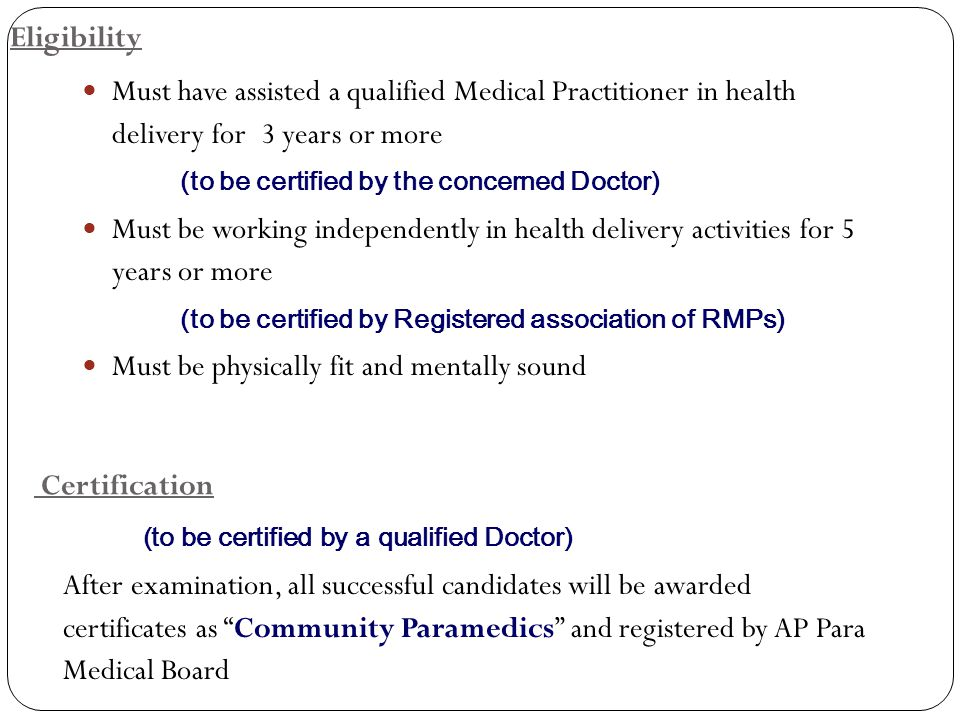 Eligibility Must have assisted a qualified Medical Practitioner in health delivery for 3 years or more (to be certified by the concerned Doctor) Must