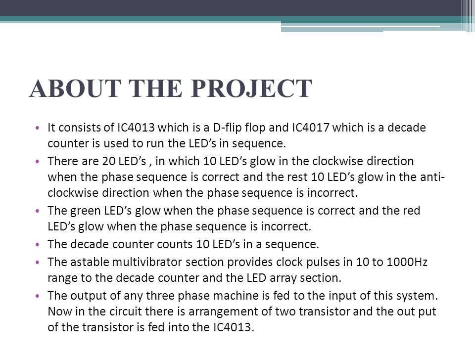 ABOUT THE PROJECT It consists of IC4013 which is a D-flip flop and IC4017 which is a decade counter is used to run the LED's in sequence. There are 20