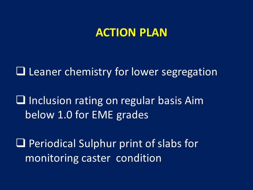  Leaner chemistry for lower segregation  Inclusion rating on regular basis Aim below 1.0 for EME grades  Periodical Sulphur print of slabs for monitoring caster condition ACTION PLAN