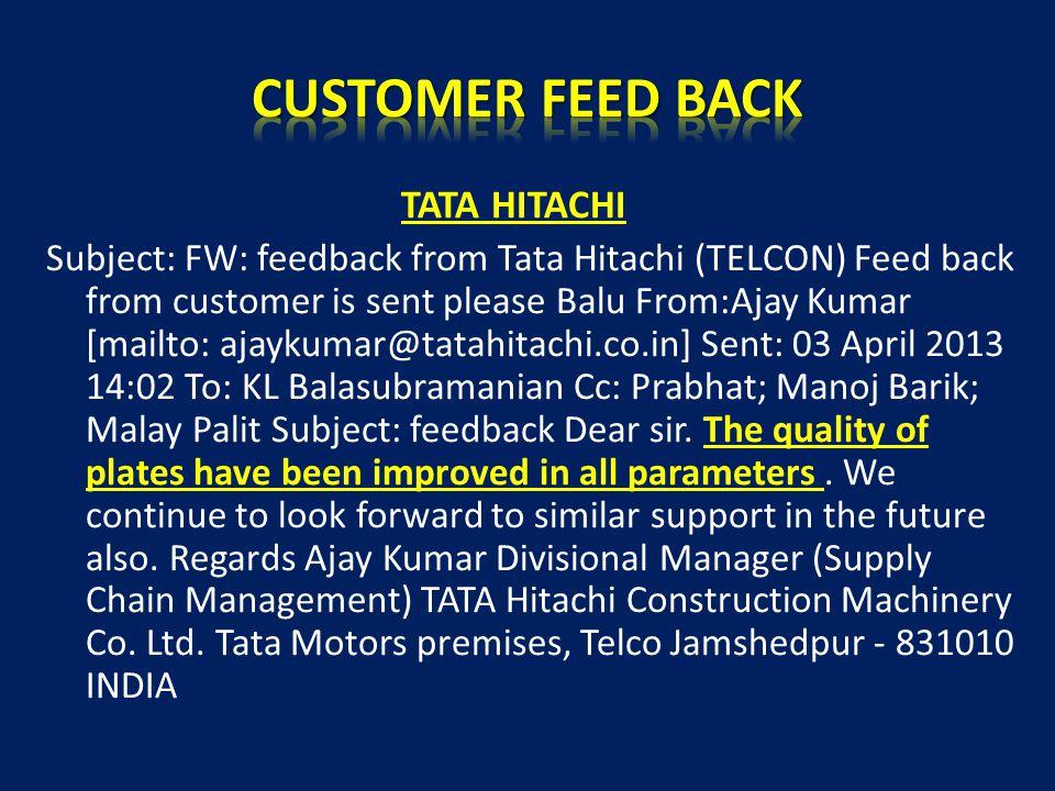 TATA HITACHI Subject: FW: feedback from Tata Hitachi (TELCON) Feed back from customer is sent please Balu From:Ajay Kumar [mailto: ajaykumar@tatahitac