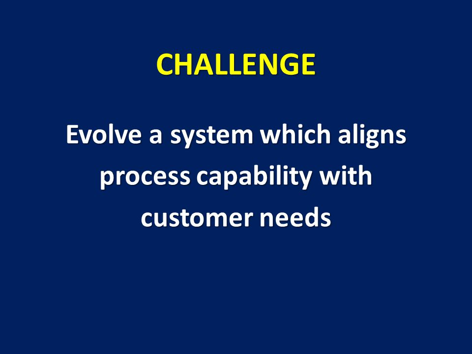 CHALLENGE Evolve a system which aligns process capability with customer needs