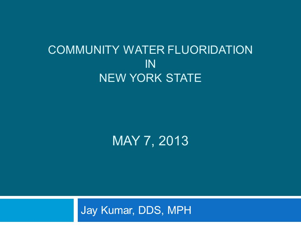 COMMUNITY WATER FLUORIDATION IN NEW YORK STATE MAY 7, 2013 Jay Kumar, DDS, MPH