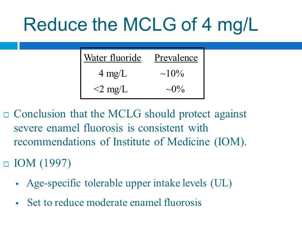 Reduce the MCLG of 4 mg/L  Conclusion that the MCLG should protect against severe enamel fluorosis is consistent with recommendations of Institute of Medicine (IOM).