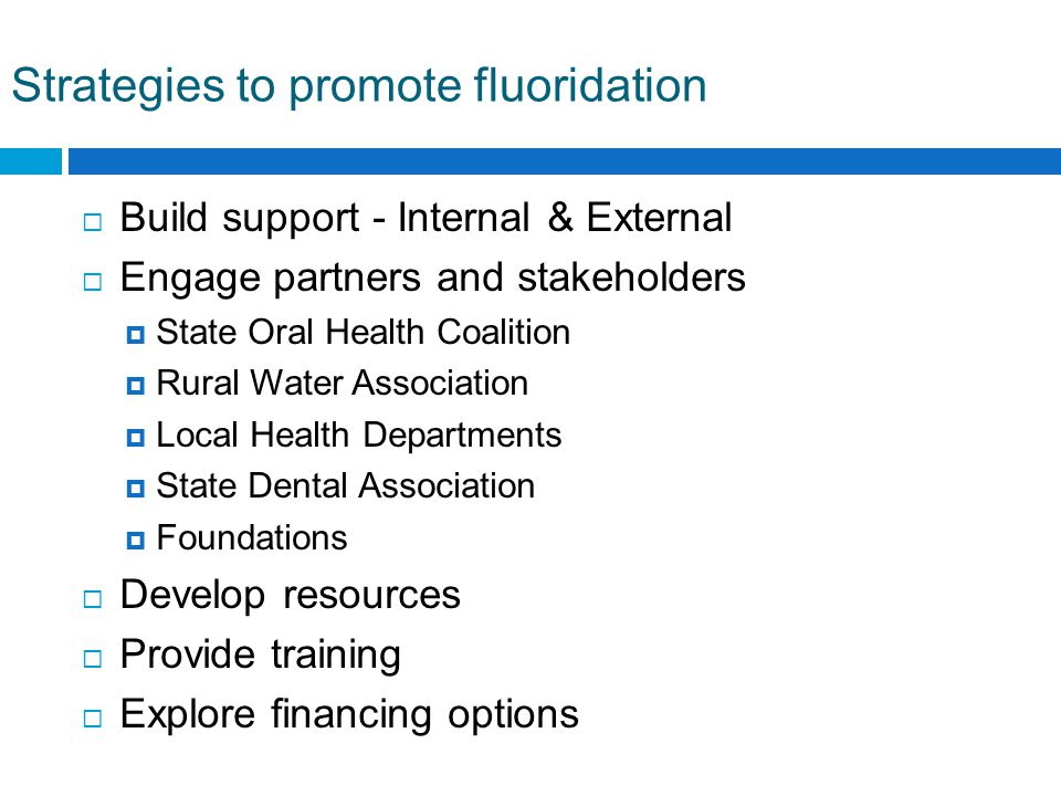 Strategies to promote fluoridation  Build support - Internal & External  Engage partners and stakeholders  State Oral Health Coalition  Rural Water Association  Local Health Departments  State Dental Association  Foundations  Develop resources  Provide training  Explore financing options