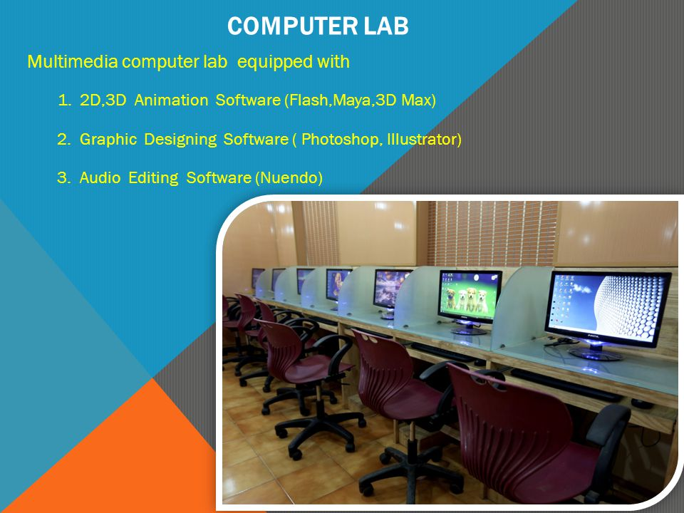 COMPUTER LAB Multimedia computer lab equipped with 1. 2D,3D Animation Software (Flash,Maya,3D Max) 2. Graphic Designing Software ( Photoshop, Illustra