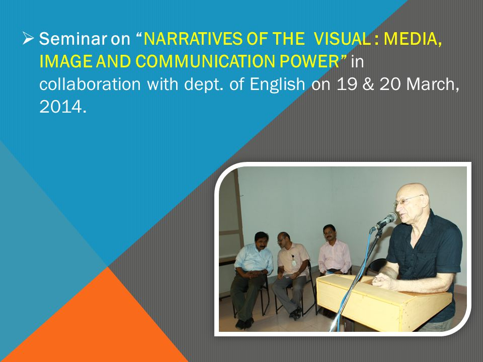 " Seminar on ""NARRATIVES OF THE VISUAL : MEDIA, IMAGE AND COMMUNICATION POWER"" in collaboration with dept. of English on 19 & 20 March, 2014."