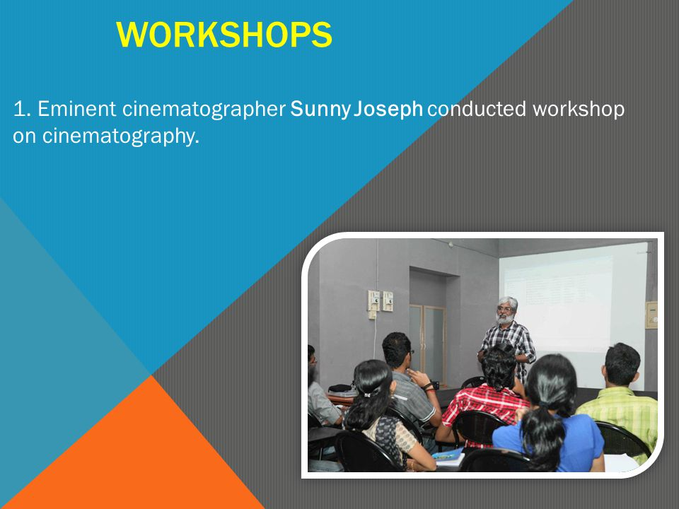 WORKSHOPS 1. Eminent cinematographer Sunny Joseph conducted workshop on cinematography.