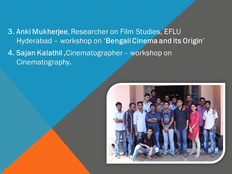 3. Anki Mukherjee, Researcher on Film Studies, EFLU Hyderabad – workshop on 'Bengali Cinema and its Origin' 4. Sajan Kalathil,Cinematographer – worksh