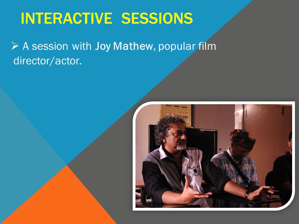 INTERACTIVE SESSIONS  A session with Joy Mathew, popular film director/actor.