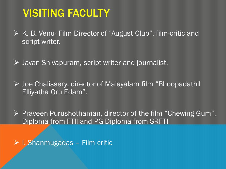 "VISITING FACULTY  K. B. Venu- Film Director of ""August Club"", film-critic and script writer.  Jayan Shivapuram, script writer and journalist.  Joe"