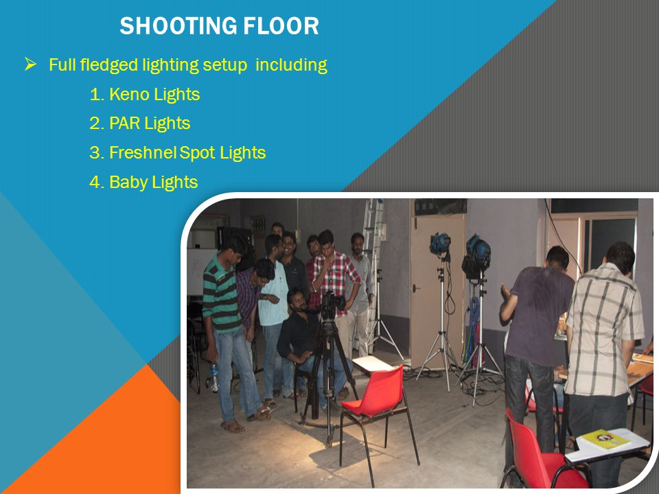 SHOOTING FLOOR  Full fledged lighting setup including 1. Keno Lights 2. PAR Lights 3. Freshnel Spot Lights 4. Baby Lights