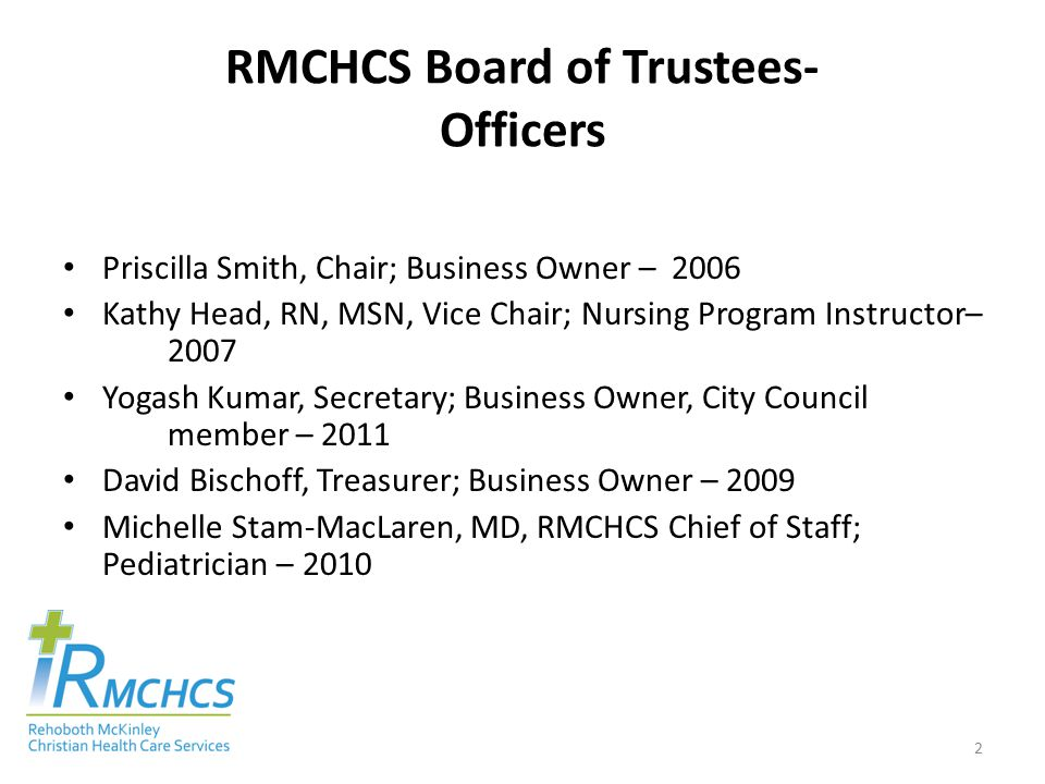 RMCHCS Board of Trustees- County Appointees Mary Ann Armijo, Media Executive – 2014 Dave Dallago, Business Owner – 2014 Brett Newberry, Professional Services Owner – 2014 Yogash Kumar, Business Owner, City Council member – 2011 3