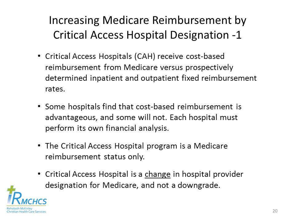 Increasing Medicare Reimbursement by Critical Access Hospital Designation -1 Critical Access Hospitals (CAH) receive cost-based reimbursement from Medicare versus prospectively determined inpatient and outpatient fixed reimbursement rates.