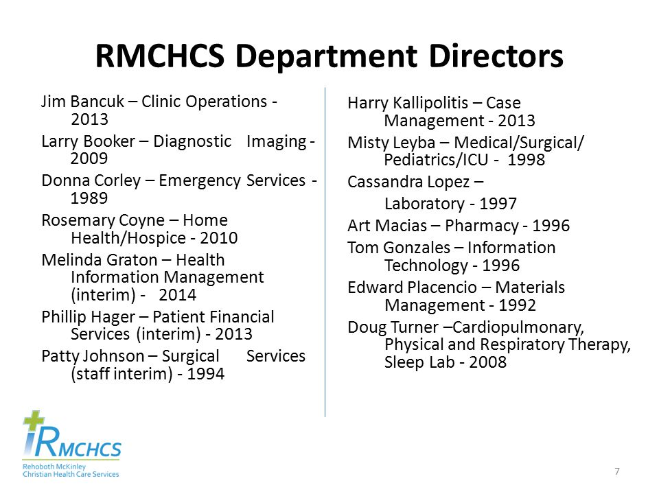 RMCHCS Department Directors Jim Bancuk – Clinic Operations - 2013 Larry Booker – Diagnostic Imaging - 2009 Donna Corley – Emergency Services - 1989 Rosemary Coyne – Home Health/Hospice - 2010 Melinda Graton – Health Information Management (interim) - 2014 Phillip Hager – Patient Financial Services (interim) - 2013 Patty Johnson – Surgical Services (staff interim) - 1994 Harry Kallipolitis – Case Management - 2013 Misty Leyba – Medical/Surgical/ Pediatrics/ICU - 1998 Cassandra Lopez – Laboratory - 1997 Art Macias – Pharmacy - 1996 Tom Gonzales – Information Technology - 1996 Edward Placencio – Materials Management - 1992 Doug Turner –Cardiopulmonary, Physical and Respiratory Therapy, Sleep Lab - 2008 7