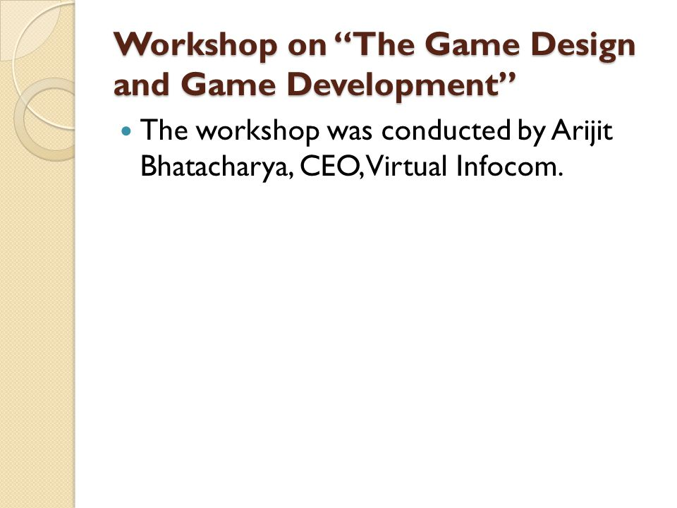 Workshop on The Game Design and Game Development The workshop was conducted by Arijit Bhatacharya, CEO, Virtual Infocom.