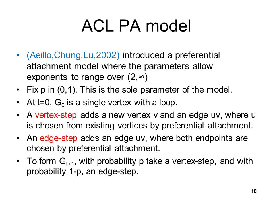ACL PA model (Aeillo,Chung,Lu,2002) introduced a preferential attachment model where the parameters allow exponents to range over (2,∞) Fix p in (0,1).