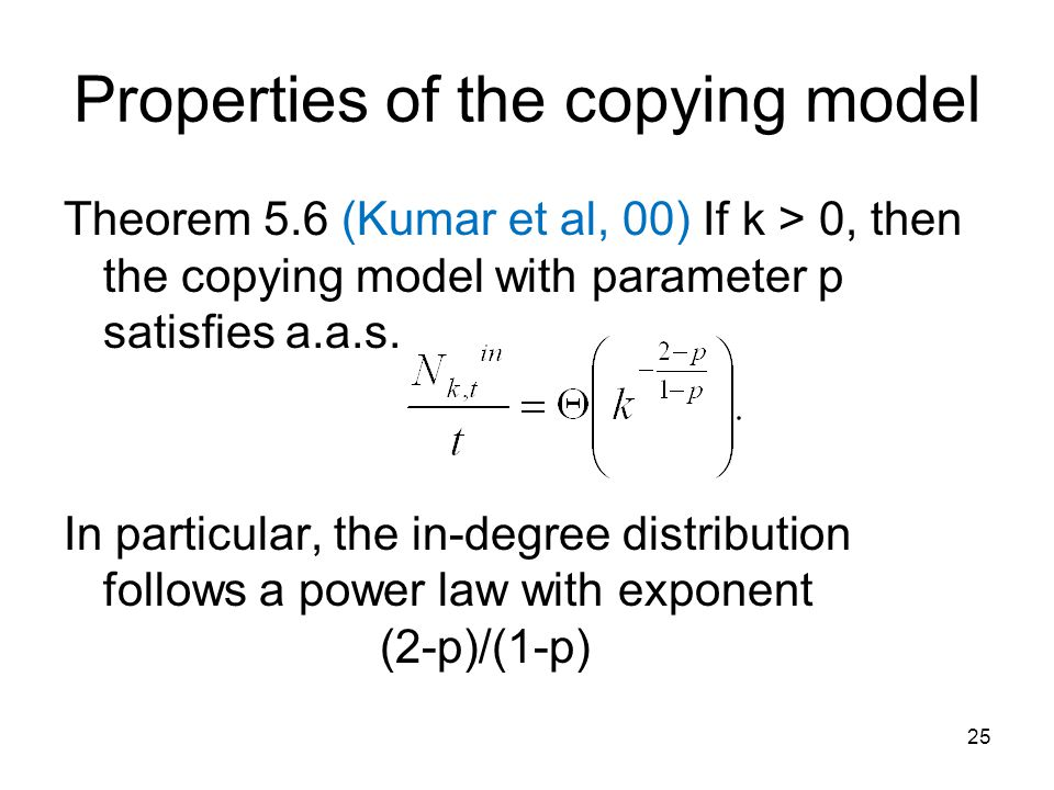 Properties of the copying model Theorem 5.6 (Kumar et al, 00) If k > 0, then the copying model with parameter p satisfies a.a.s.